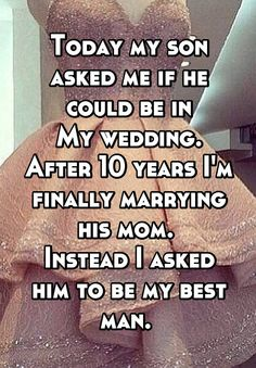 Today my son asked me if he could be in My wedding. After 10 years I'm finally marrying his mom. Instead I asked him to be my best man.