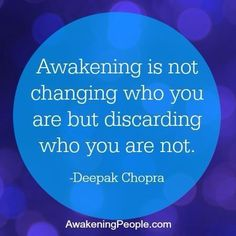 Awakening is not changing who you are, but discarding who you are not. --Deepak Chopra