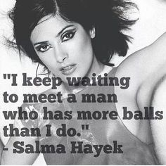 I Keep waiting to meet a man who has more balls than I do!