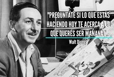 Ask yourself if what you're doing today, brings you closer to what you want to be tomorrow.  Walt Disney