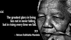 """the greatest glory in living lies not in never falling but in rising every time we fall."""" - Nelson Mandela"""