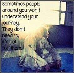 Sometimes people around you won't understand your journey. They don't need to. It's not for them.