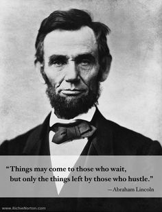 """Things may come to those who wait, but only the things left by those who hustle.""  Abraham Lincoln  --- probably to Mary who was a known procrastinator ;)"
