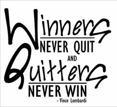 winners never quit and quitters never win - Vince Lombardi