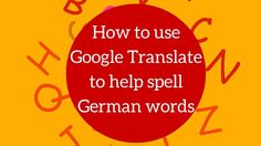 How to use Google Translate to help spell German words