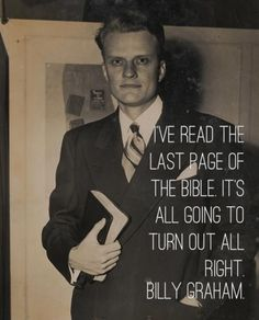 """I've read the last page of the Bible, It's all going to turn out all right."" -Billy Graham // Amen!"
