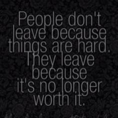 You made it not worth it! Not worth the fights and drama, not worth the pain, not worth the headache! You made me leave!!! I didn't leave willingly nor did I plan to leave! You drove me beyond my limit with your shit that I left!