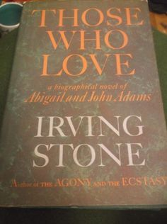 From Irving Stone:  Title Those Who Love  A Biographical Novel of Abigail  and John Adams  Author Irving Stone  Publisher Doubleday  1965 Stated first edition hardcover  with dust jacket  Dust Jacket shows mild chipping (see  photos of rear jac...