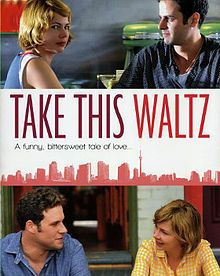 Take This Waltz.  Saw this on July 5th and still thinking about it.  Directed by Sarah Polley. Cast includes Michelle Williams, Seth Rogen, Sarah Silverman, and Luke Kirby.