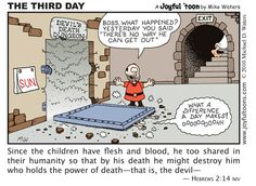 The devil had Jesus locked up in his death dungeon for the first and second day after his crucifixion. But on the third day, Jesus broke out, and in the process destroyed the one who held the power of death, the devil.