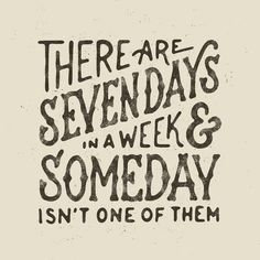 There are seven days in a week and Someday isn't one of them, get yourself together and start taking action - #handmadetype #art #design…