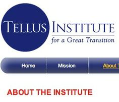 """GREAT TRANSITION = Tellus Institute """"... to address the grand challenge of this century: a Great Transition to a sustainable, just, and livable global civilization. To attain this vision, the world must navigate toward ways of producing, consuming, and living that balance the rights of people today, future generations, and the wider community of life. The prospects for such a transition rest with the ascendance of new values, a planetary consciousness, and a sense of global citizenship... """""""