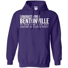 I Graduated From Bentonville To Save Time Lets Just Assume Im Always Right Hoodies