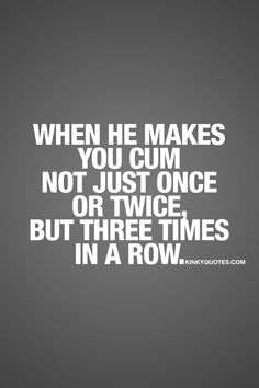 """""""When he makes you cum not just once or twice, but three times in a row."""" A good man gives you orgasms. A great man gives you another one. But when he makes you cum, not just once. Not just twice.. But three times in a row? Well then he's a damn good man! ;) ❤ #lovequotes #sexquotes #loveandsex #couplequotes #orgasms ❤ www.kinkyquotes.com for all our original quotes about love, sex and relationships!"""