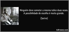 Ninguém deve cometer a mesma tolice duas vezes. A possibilidade de escolha é muito grande. (Sartre)