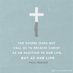 """The Gospel does not call us to receive Christ as an addition to our life, but as our life."" (Paul Washer)"