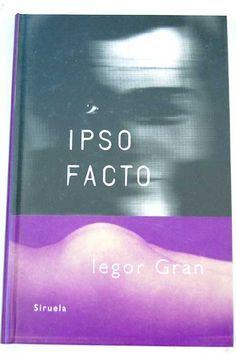Ipso facto / Iegor Gran ; traducción de María Teresa      Gallego. -- Madrid : Siruela, DL 1998 en http://absysnet.bbtk.ull.es/cgi-bin/abnetopac?TITN=543180