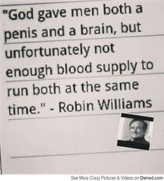 Robin Williams quote...  Robin... RIP...was a knowledgeable man...not as funny as truth...