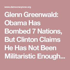 Glenn Greenwald: Obama Has Bombed 7 Nations, But Clinton Claims He Has Not Been Militaristic Enough | Democracy Now!