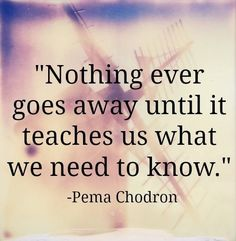 Nothing ever goes away until it teaches us what we need to know | Inspirational Quotes