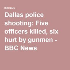 Dallas police shooting: Five officers killed, six hurt by gunmen - BBC News