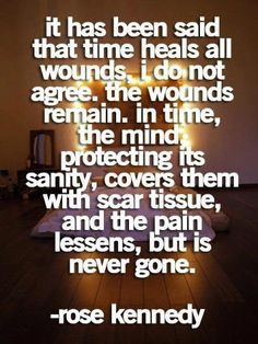 It has been said that time heals all wound, I do not agree. The wounds remain. In time, the mind, protecting its sanity, covers them with scar tissue, and the pain lessens, but is never gone  Quote by Rose Kennedy