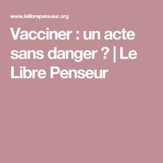 Vacciner : un acte sans danger ?   Le Libre Penseur