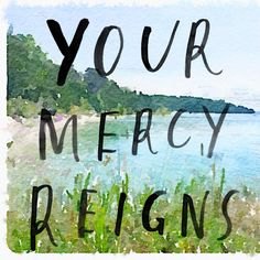 Your mercy reigns, Your mercy covers me Your grace sustains Your grace is all I need.  (Elevation Worship)