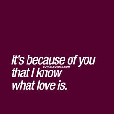 It's because of you that I know what love is. ❤ #lovequote #yourlove #mylove