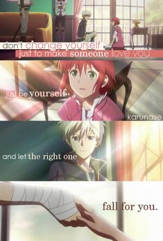 """""""Don't change yourself just to make someone love you, be yourself and let the right one fall for you..""""    Anime: Akagami No Shirayukihime - Snow White with Red Hair    © edited by Karunase    karunase.tumblr.com"""