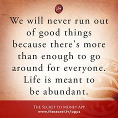 We will never run out of good things because there's more than enough to go around for everyone. Life is meant to be abundant. from The Secret To Money app