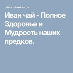 Иван чай - Полное Здоровье и Мудрость наших предков.