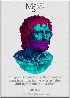 """Seneca - Manoj Sharma    """"Religion is regarded by the common people as true, but the wise as false, and by the rulers are useful."""""""