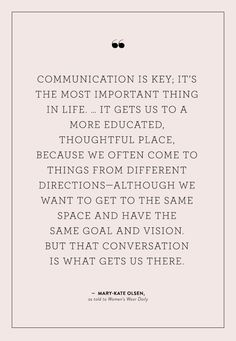 """""""Communication is key; it's the most important thing in life. ... It gets us to a more educated, thoughtful place, because we often come to things from different directions- although we want to get to the same space and have the same goal and vision. But that conversation is what gets us there."""" - Mary-Kate olsen"""