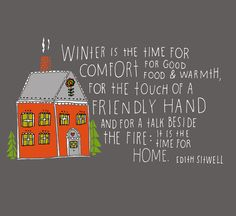 Winter is the time for comfort for good food & warmth for the touch of a friendly hand and for a talk beside the fire: It is the time for home. - Edith Sitwell