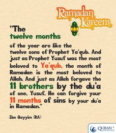 """""""The twelve months of the year are like the twelve sons of Prophet Ya'qub. And just as Prophet Yusuf was the most beloved to Ya'qub, the month of Ramadan is the most beloved to #Allah. And just as Allah forgave the 11 brothers by the du'a of one, Yusuf, He can forgive your 11 months of sins by your du'a in #Ramadan."""" - Ibn Qayyim (RA)"""