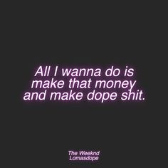 All I wanna do is make that money and make dope shit. - The Weeknd