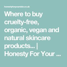 Where to buy cruelty-free, organic, vegan and natural skincare products... | Honesty For Your Skin