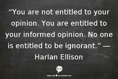 """You are not entitled to your opinion. You are entitled to your informed opinion. No one is entitled to be ignorant.""   - Harlan Ellison - [ Amen -PSC]"