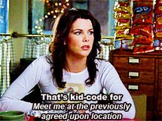 """That's kid-code for meet me at the previously agreed upon location."" -Lorelai"