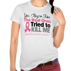"""""""Yes, they're fake, the real ones tried to kill me"""" - A Support Breast Cancer Awareness t-shirt, with a touch of humor"""