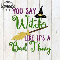Digital File - You Say Witch Like It's a Bad Thing with Witch Hat and Broom with SVG, DXF, PNG Commercial & Personal Use