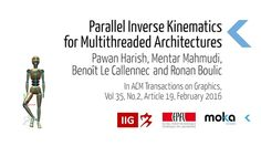 Parallel Inverse Kinematics for Multithreaded Architectures Pawan Harish, Mentar Mahmudi, Benoît Le Callennec and Ronan Boulic ACM Transactions on Graphics, Volume 35 Issue 2, February 2016 (To be presented at SIGGRAPH 2016)  GET IT HERE: http://dl.acm.org/citation.cfm?id=2887740  In this article, we present a parallel prioritized Jacobian-based inverse kinematics algorithm for multithreaded architectures. We solve damped least squares inverse kinematics using a parallel line search by…