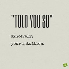 """Told you so, sincerely, your intuition."" When I instantly dislike someone and tell myself to be open minded and give them a chance . . .  this is usually what happens."