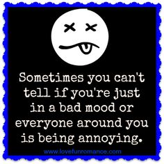Sometimes you can't tell if you're just in a bad mood or everyone around you is being annoying.