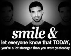 smile & let everyone know that today you're a lot stronger than you were yesterday