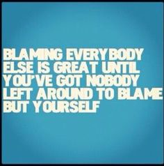 Blaming others for your problems. Take responsibility for your own actions in life.
