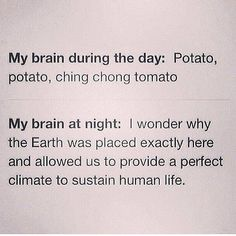 Potato, potato, ching chong tomato is even too philosophical for me during the day. I'm more like: sleep, coffee, more sleep, more coffee... Oh my God! I'm a zombie! Lol.