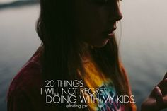 finding joy: 20 Things I Will Not Regret Doing With My Kids.
