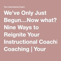 We've Only Just Begun…Now what? Nine Ways to Reignite Your Instructional Coaching Instructional Coaching, Coach Me, Now What, Teacher, Professor, Teachers